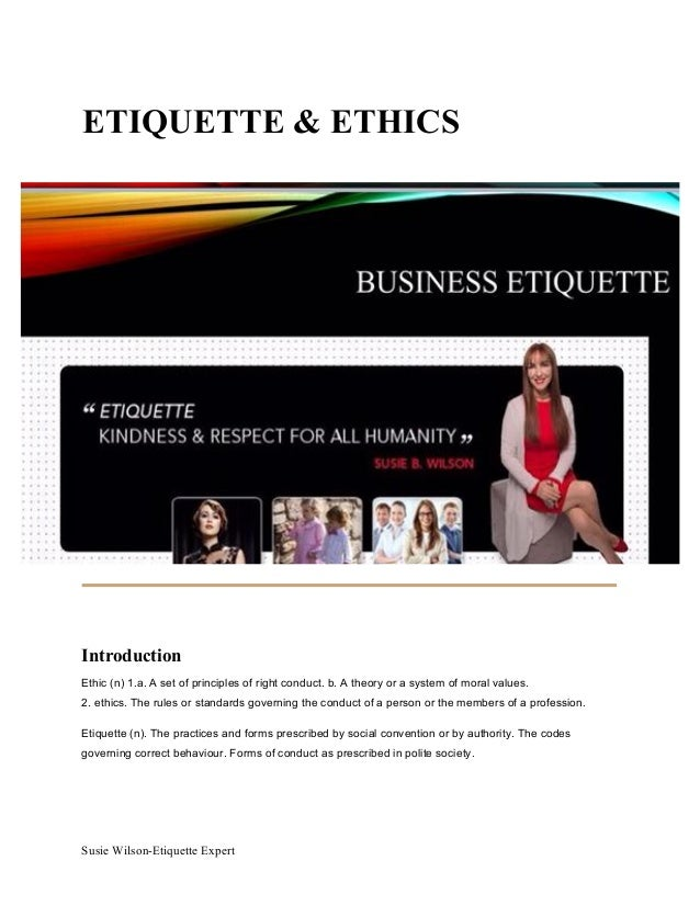 Susie Wilson-Etiquette Expert ETIQUETTE & ETHICS Introduction Ethic (n) 1.a. A set of principles of right conduct. b. A th...