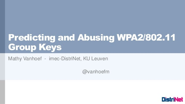 Predicting and Abusing WPA2/802.11 Group Keys Mathy Vanhoef - imec-DistriNet, KU Leuven @vanhoefm