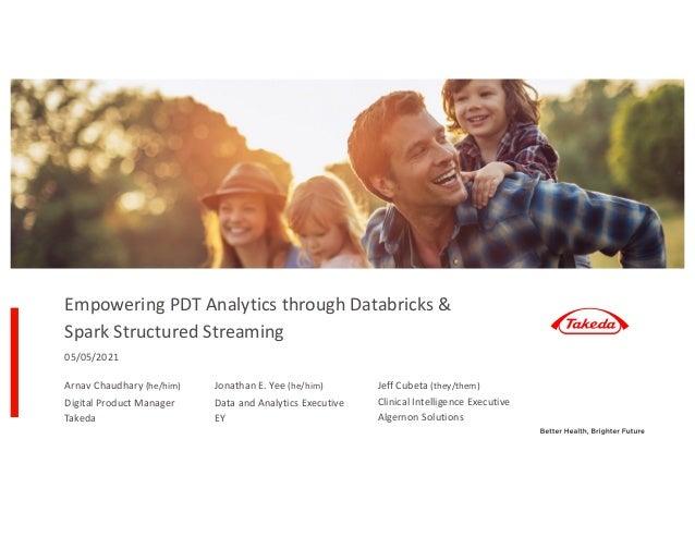 Empowering PDT Analytics through Databricks & Spark Structured Streaming 05/05/2021 Arnav Chaudhary (he/him) Digital Produ...
