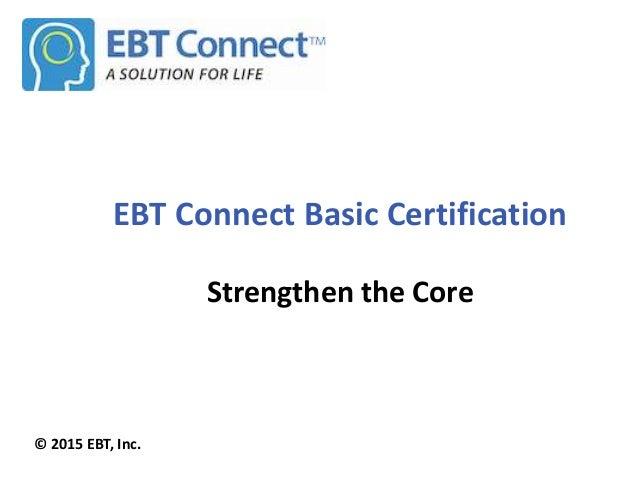 EBT Connect Basic Certification Strengthen the Core © 2015 EBT, Inc.