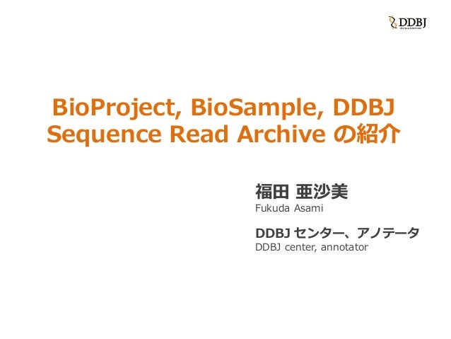 BioProject, BioSample, DDBJ Sequence Read Archive の紹介 福田 亜沙美 Fukuda Asami DDBJ センター、アノテータ DDBJ center, annotator
