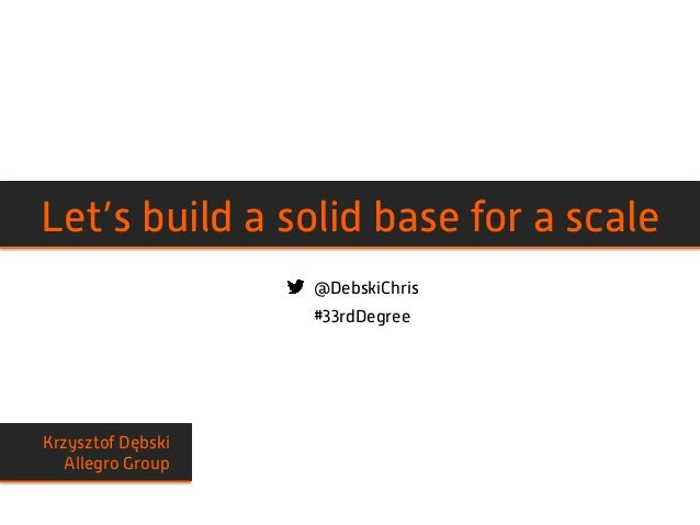 @DebskiChris #33rdDegree Krzysztof Dębski Allegro Group Let's build a solid base for a scale