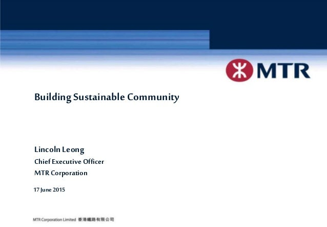 6/25/2015 Page 1MTR Corporation BuildingSustainable Community LincolnLeong Chief Executive Officer MTR Corporation 17June ...