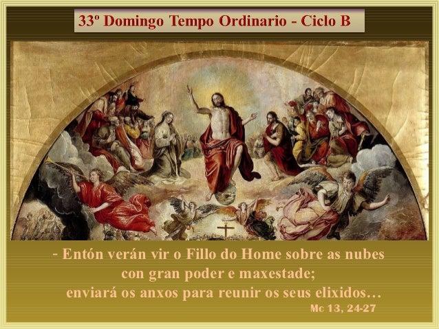 - Entón verán vir o Fillo do Home sobre as nubes          con gran poder e maxestade;  enviará os anxos para reunir os seu...