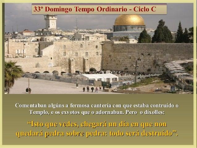 """Comentaban algúns a fermosa cantería con que estaba contruído o Templo, e os exvotos que o adornaban. Pero o díxolles:  """"I..."""