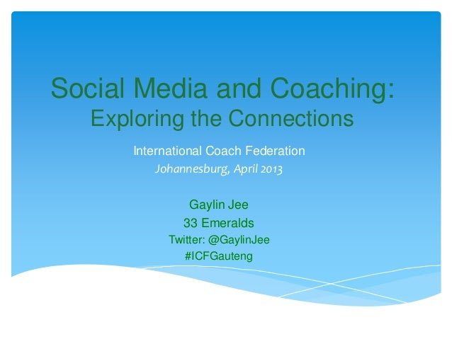 Social Media and Coaching: Exploring the Connections International Coach Federation Johannesburg, April 2013 Gaylin Jee 33...