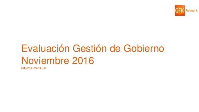 1© GfK 2016 | ENCUESTA DE OPINIÓN PÚBLICA: EVALUACIÓN GESTIÓN DE GOBIERNO | NOVIEMBRE 2016 Evaluación Gestión de Gobierno ...
