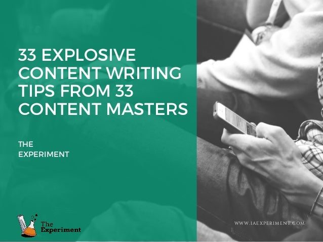 33 EXPLOSIVE CONTENT WRITING TIPS FROM 33 CONTENT MASTERS THE EXPERIMENT WWW.IAEXPERIMENT.COM