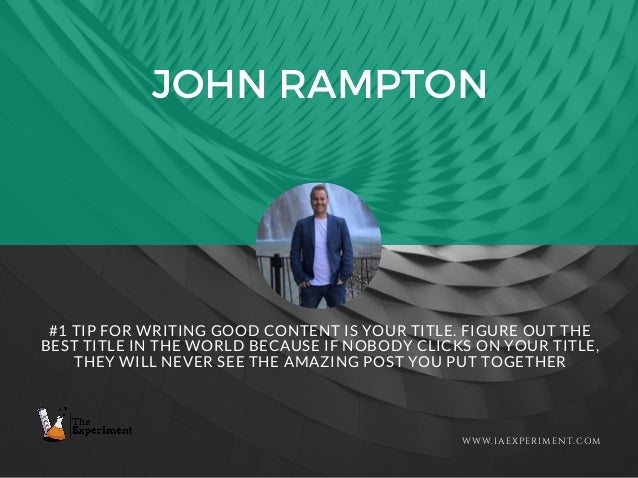 JOHN RAMPTON WWW.IAEXPERIMENT.COM #1 TIP FOR WRITING GOOD CONTENT IS YOUR TITLE. FIGURE OUT THE BEST TITLE IN THE WORLD BE...