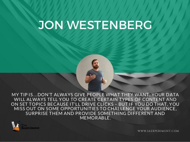 JON WESTENBERG WWW.IAEXPERIMENT.COM MY TIP IS…DON'T ALWAYS GIVE PEOPLE WHAT THEY WANT. YOUR DATA WILL ALWAYS TELL YOU TO C...