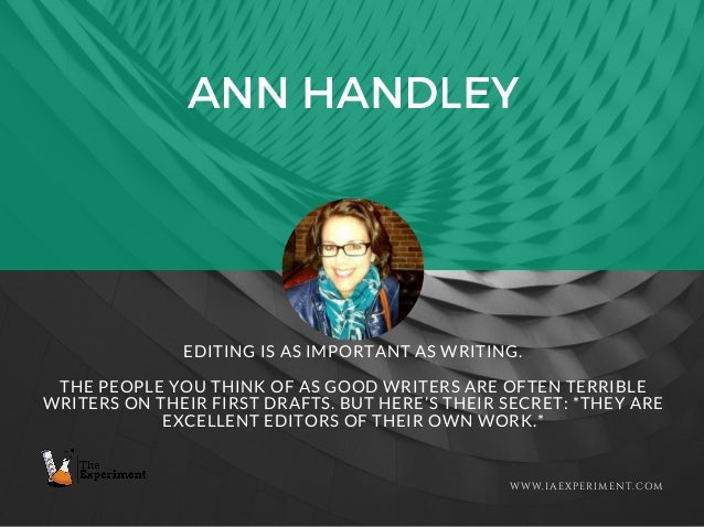 ANN HANDLEY WWW.IAEXPERIMENT.COM EDITING IS AS IMPORTANT AS WRITING. THE PEOPLE YOU THINK OF AS GOOD WRITERS ARE OFTEN TER...