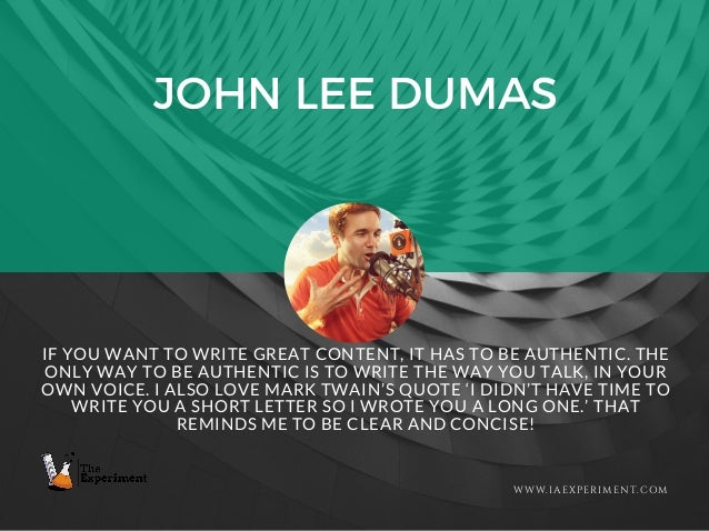JOHN LEE DUMAS WWW.IAEXPERIMENT.COM IF YOU WANT TO WRITE GREAT CONTENT, IT HAS TO BE AUTHENTIC. THE ONLY WAY TO BE AUTHENT...