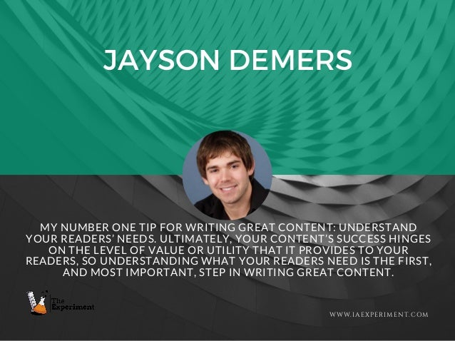 JAYSON DEMERS WWW.IAEXPERIMENT.COM MY NUMBER ONE TIP FOR WRITING GREAT CONTENT: UNDERSTAND YOUR READERS' NEEDS. ULTIMATELY...