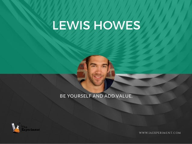 LEWIS HOWES WWW.IAEXPERIMENT.COM BE YOURSELF AND ADD VALUE.