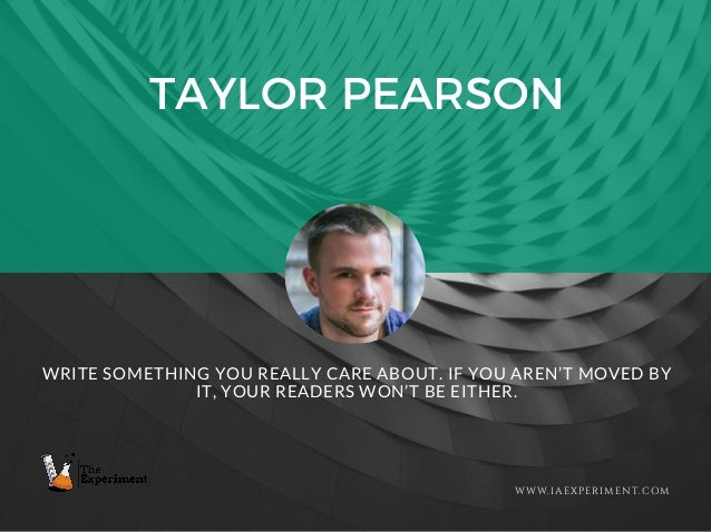 TAYLOR PEARSON WWW.IAEXPERIMENT.COM WRITE SOMETHING YOU REALLY CARE ABOUT. IF YOU AREN'T MOVED BY IT, YOUR READERS WON'T B...