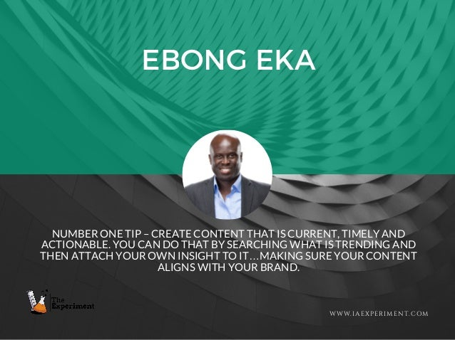 EBONG EKA WWW.IAEXPERIMENT.COM NUMBER ONE TIP – CREATE CONTENT THAT IS CURRENT, TIMELY AND ACTIONABLE. YOU CAN DO THAT BY ...
