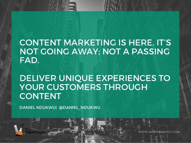 CONTENT MARKETING IS HERE. IT'S NOT GOING AWAY; NOT A PASSING FAD. DELIVER UNIQUE EXPERIENCES TO YOUR CUSTOMERS THROUGH CO...