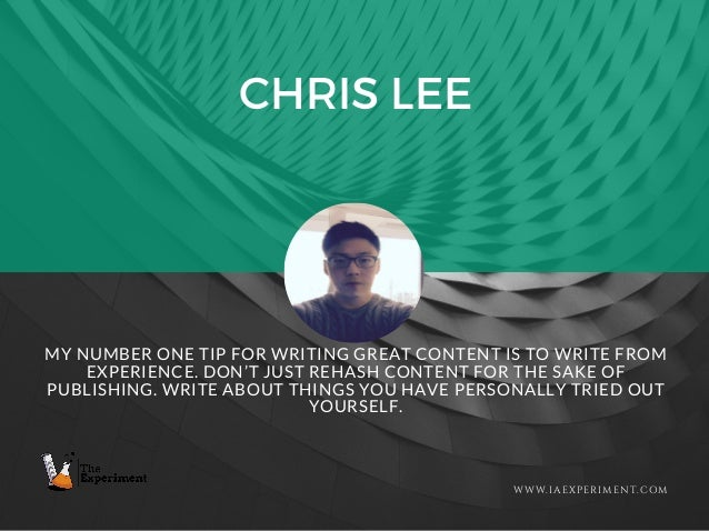 CHRIS LEE WWW.IAEXPERIMENT.COM MY NUMBER ONE TIP FOR WRITING GREAT CONTENT IS TO WRITE FROM EXPERIENCE. DON'T JUST REHASH ...