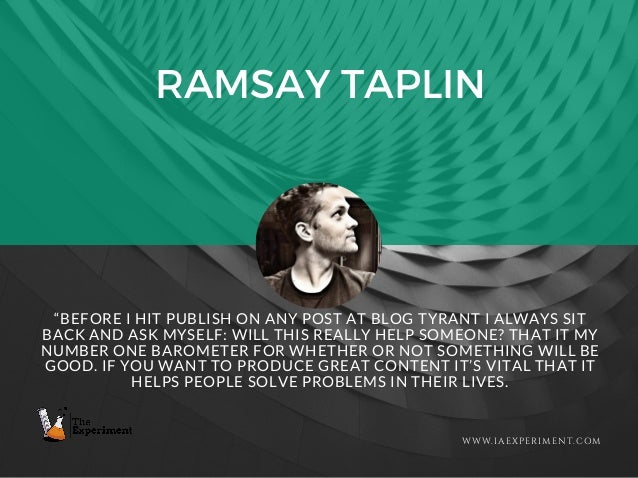 """RAMSAY TAPLIN WWW.IAEXPERIMENT.COM """"BEFORE I HIT PUBLISH ON ANY POST AT BLOG TYRANT I ALWAYS SIT BACK AND ASK MYSELF: WILL..."""