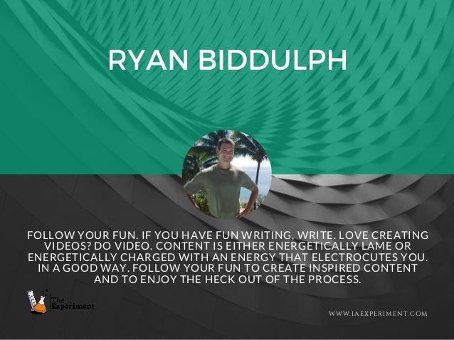 RYAN BIDDULPH WWW.IAEXPERIMENT.COM FOLLOW YOUR FUN. IF YOU HAVE FUN WRITING, WRITE. LOVE CREATING VIDEOS? DO VIDEO. CONTEN...