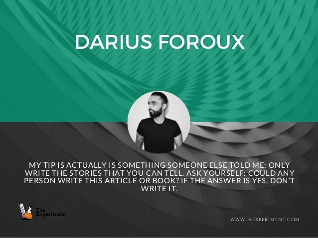 DARIUS FOROUX WWW.IAEXPERIMENT.COM MY TIP IS ACTUALLY IS SOMETHING SOMEONE ELSE TOLD ME: ONLY WRITE THE STORIES THAT YOU C...