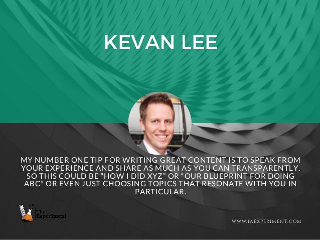 KEVAN LEE WWW.IAEXPERIMENT.COM MY NUMBER ONE TIP FOR WRITING GREAT CONTENT IS TO SPEAK FROM YOUR EXPERIENCE AND SHARE AS M...