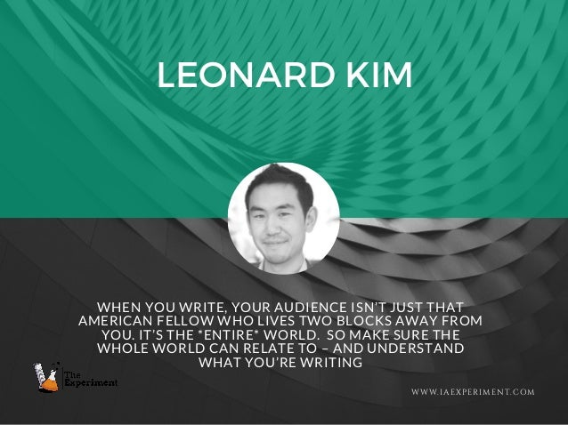 LEONARD KIM WWW.IAEXPERIMENT.COM WHEN YOU WRITE, YOUR AUDIENCE ISN'T JUST THAT AMERICAN FELLOW WHO LIVES TWO BLOCKS AWAY F...