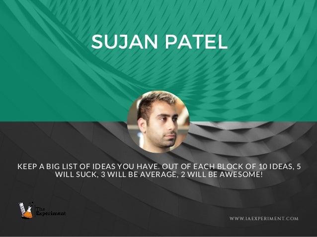 SUJAN PATEL WWW.IAEXPERIMENT.COM KEEP A BIG LIST OF IDEAS YOU HAVE. OUT OF EACH BLOCK OF 10 IDEAS, 5 WILL SUCK, 3 WILL BE ...