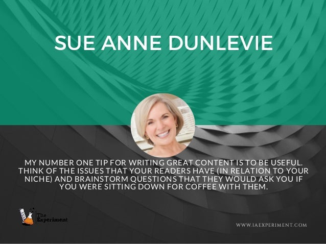 SUE ANNE DUNLEVIE WWW.IAEXPERIMENT.COM MY NUMBER ONE TIP FOR WRITING GREAT CONTENT IS TO BE USEFUL. THINK OF THE ISSUES TH...