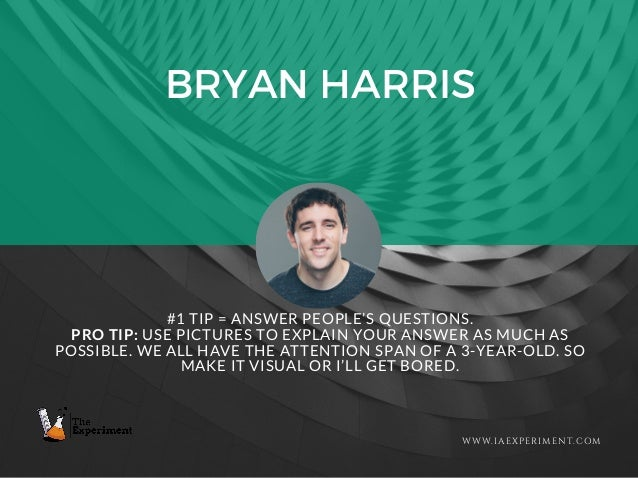BRYAN HARRIS WWW.IAEXPERIMENT.COM #1 TIP = ANSWER PEOPLE'S QUESTIONS. PRO TIP: USE PICTURES TO EXPLAIN YOUR ANSWER AS MUCH...