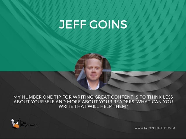 JEFF GOINS WWW.IAEXPERIMENT.COM MY NUMBER ONE TIP FOR WRITING GREAT CONTENT IS TO THINK LESS ABOUT YOURSELF AND MORE ABOUT...