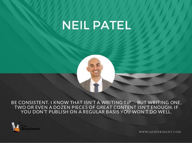 NEIL PATEL WWW.IAEXPERIMENT.COM BE CONSISTENT. I KNOW THAT ISN'T A WRITING TIP… BUT WRITING ONE, TWO OR EVEN A DOZEN PIECE...