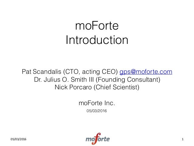 05/03/2016 moForte Introduction Pat Scandalis (CTO, acting CEO) gps@moforte.com Dr. Julius O. Smith III (Founding Consul...
