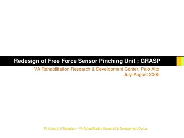 Pinching Unit Redesign – VA Rehabilitation Research & Development Center Redesign of Free Force Sensor Pinching Unit : GRA...