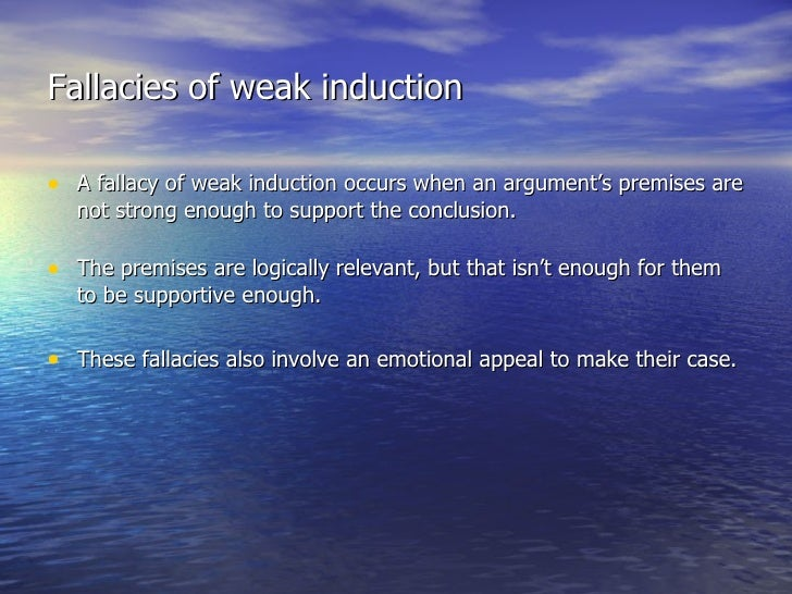 fallacies of weak induction Fallacies of weak induction wi 1 appeal to unqualified authority definition: the arguer appeals to an inappropriate or unqualified authority (expert) as the basis for accepting a conclusion.