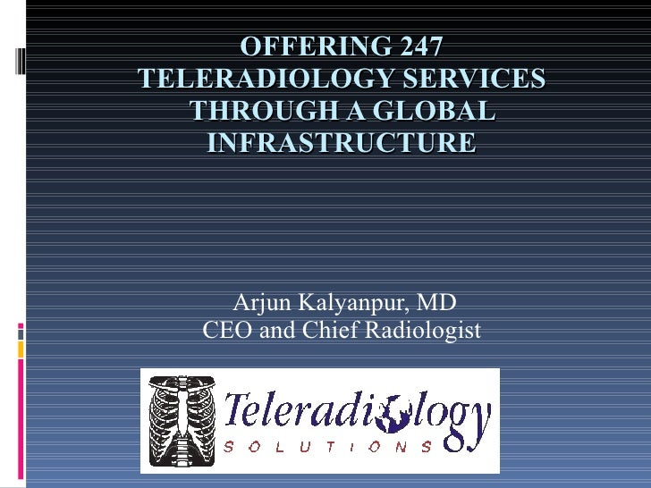 ADVENTURES  IN TELERADIOLOGY-  247 SERVICES THROUGH A GLOBAL  INFRASTRUCTURE Arjun Kalyanpur, MD CEO and Chief Radiologist