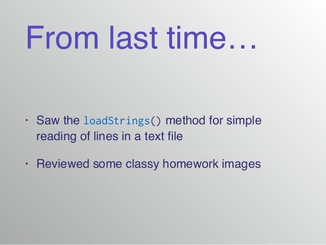 From last time… • Saw the loadStrings() method for simple reading of lines in a text file! • Reviewed some classy homework ...