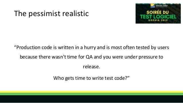 """The pessimist realistic """"Production code is written in a hurry and is most often tested by users because there wasn't time..."""
