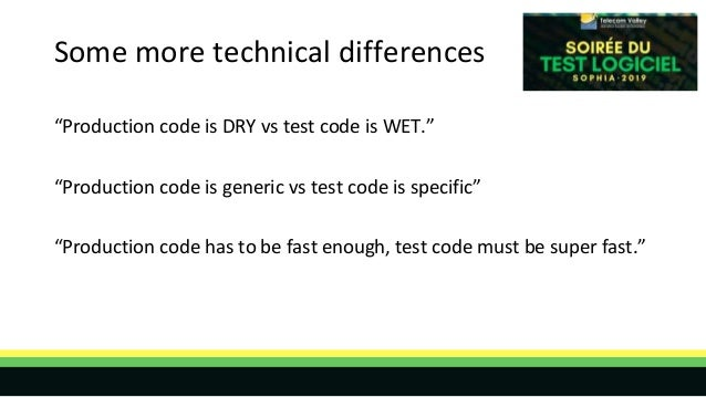 """Some more technical differences """"Production code is DRY vs test code is WET."""" """"Production code is generic vs test code is ..."""
