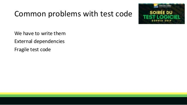 Common problems with test code We have to write them External dependencies Fragile test code
