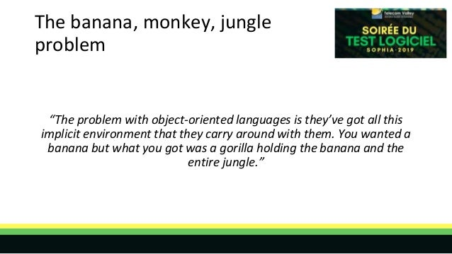 """The banana, monkey, jungle problem """"The problem with object-oriented languages is they've got all this implicit environmen..."""