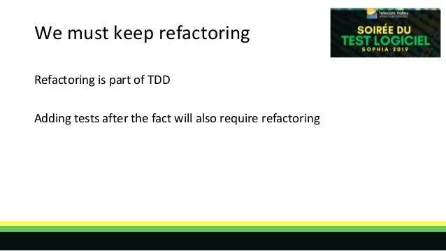 We must keep refactoring Refactoring is part of TDD Adding tests after the fact will also require refactoring