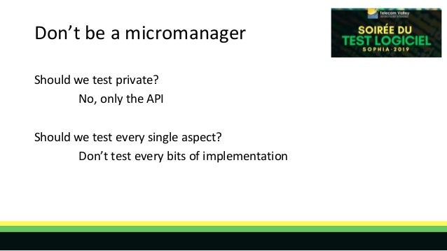Don't be a micromanager Should we test private? No, only the API Should we test every single aspect? Don't test every bits...