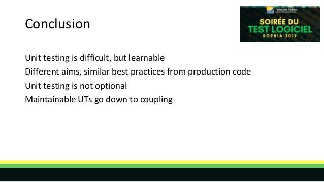 Conclusion Unit testing is difficult, but learnable Different aims, similar best practices from production code Unit testi...