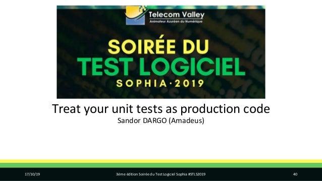 Treat your unit tests as production code Sandor DARGO (Amadeus) 17/10/19 3ème édition Soirée du Test Logiciel Sophia #STLS...