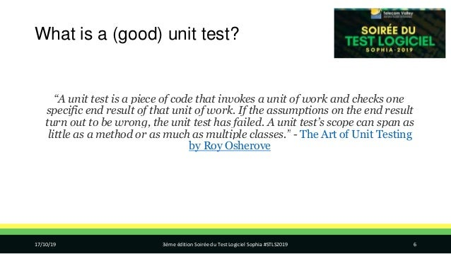 """What is a (good) unit test? """"A unit test is a piece of code that invokes a unit of work and checks one specific end result..."""