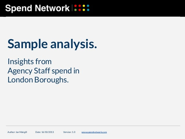 Sample analysis. Insights from Agency Staff spend in London Boroughs.  Author: Ian Makgill  Date: 16/10/2013  Version: 1.0...