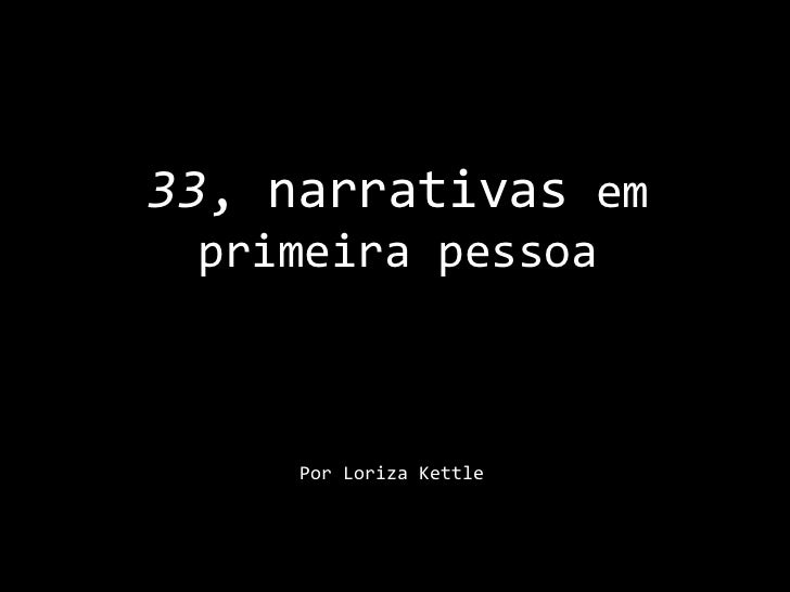 33, narrativas em primeira pessoa<br />Por LorizaKettle<br />