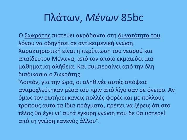 Πλάτων, Μένων 85bc Ο Σωκράτης πιστεύει ακράδαντα στη δυνατότητα του λόγου να οδηγήσει σε αντικειμενική γνώση. Χαρακτηριστι...