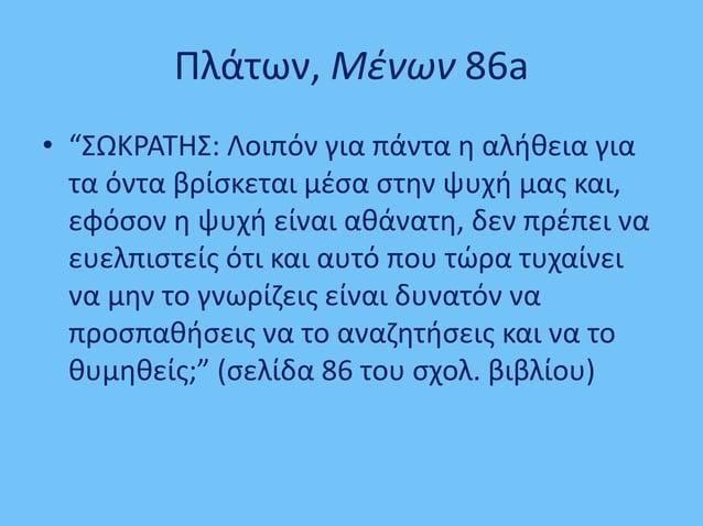 """Πλάτων, Μένων 86a • """"ΣΩΚΡΑΤΗΣ: Λοιπόν για πάντα η αλήθεια για τα όντα βρίσκεται μέσα στην ψυχή μας και, εφόσον η ψυχή είνα..."""